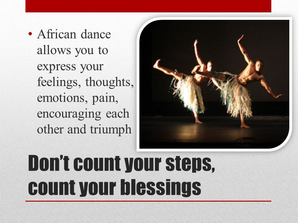 Dont count your steps, count your blessings African dance allows you to express your feelings, thoughts, emotions, pain, encouraging each other and triumph