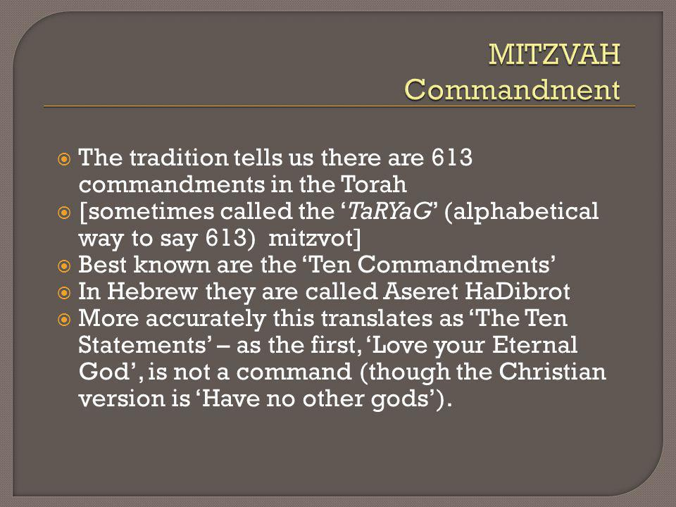 The tradition tells us there are 613 commandments in the Torah [sometimes called the TaRYaG (alphabetical way to say 613) mitzvot] Best known are the