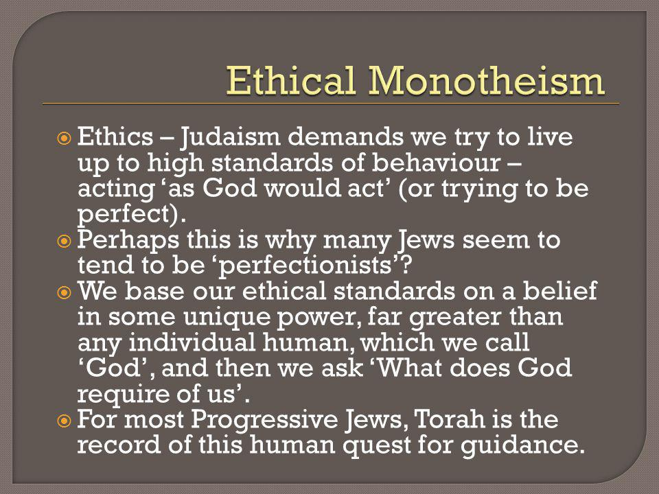 Ethics – Judaism demands we try to live up to high standards of behaviour – acting as God would act (or trying to be perfect). Perhaps this is why man