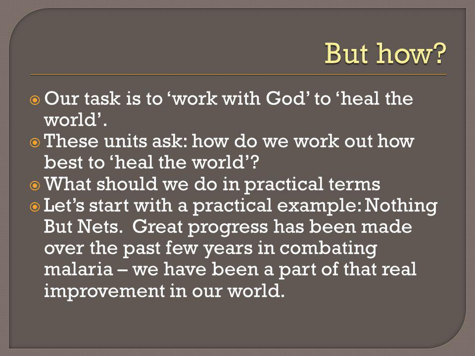 Our task is to work with God to heal the world. These units ask: how do we work out how best to heal the world? What should we do in practical terms L