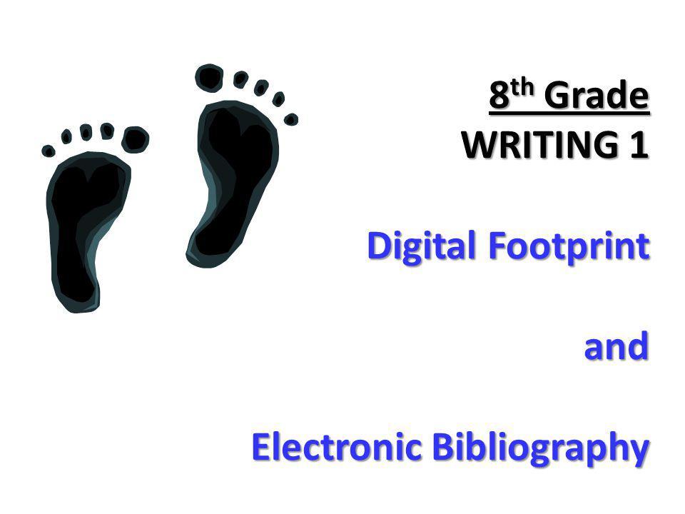 8 th Grade WRITING 1 Digital Footprint and Electronic Bibliography