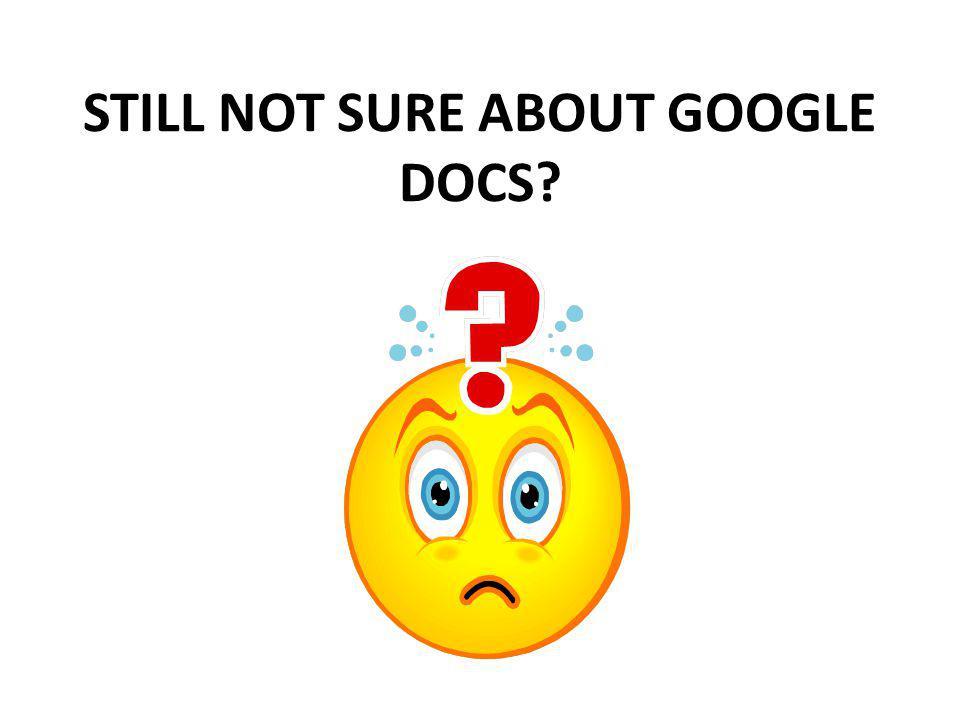 STILL NOT SURE ABOUT GOOGLE DOCS?