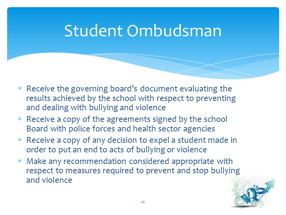 Receive the governing boards document evaluating the results achieved by the school with respect to preventing and dealing with bullying and violence Receive a copy of the agreements signed by the school Board with police forces and health sector agencies Receive a copy of any decision to expel a student made in order to put an end to acts of bullying or violence Make any recommendation considered appropriate with respect to measures required to prevent and stop bullying and violence 22 Student Ombudsman