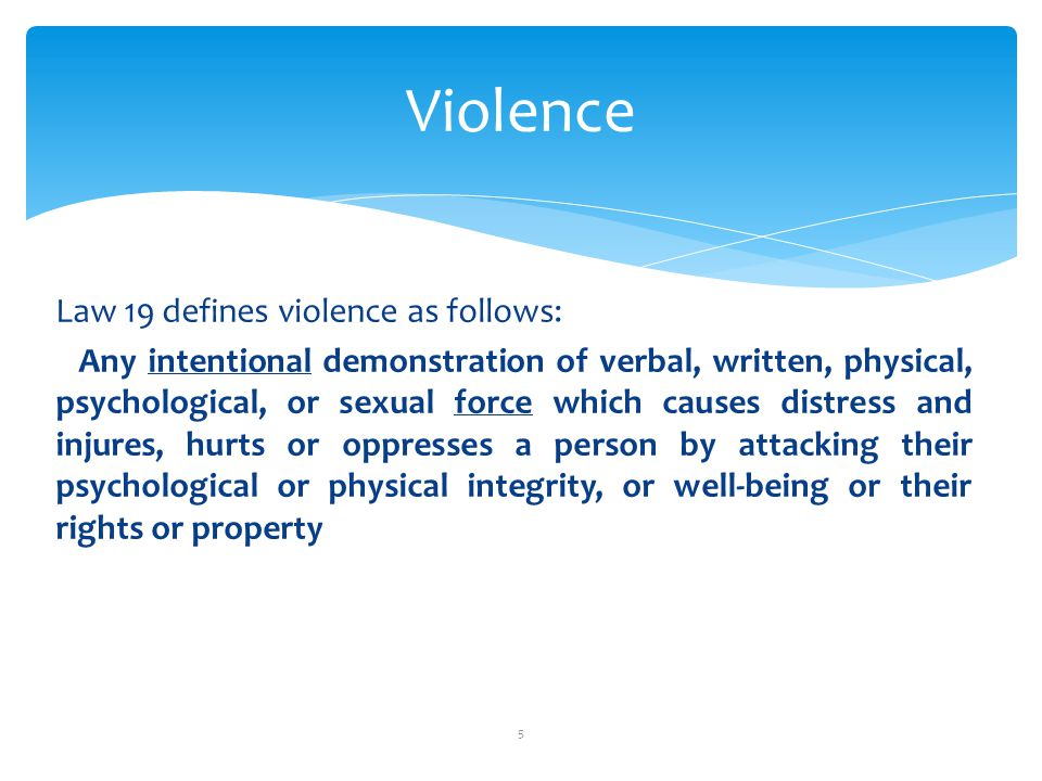 Violence Law 19 defines violence as follows: Any intentional demonstration of verbal, written, physical, psychological, or sexual force which causes distress and injures, hurts or oppresses a person by attacking their psychological or physical integrity, or well-being or their rights or property 5