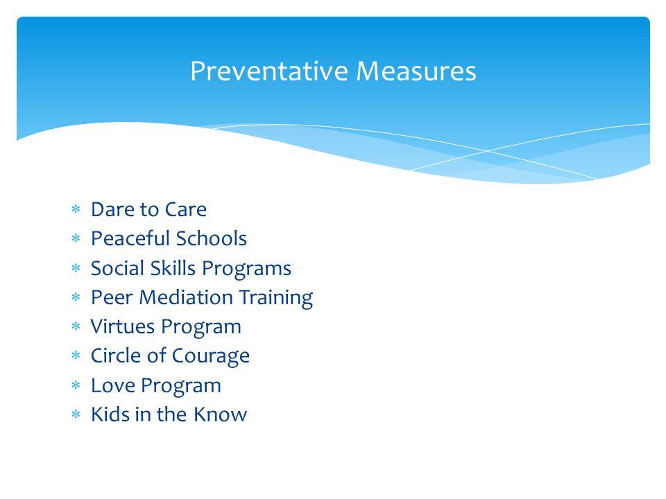 Preventative Measures Dare to Care Peaceful Schools Social Skills Programs Peer Mediation Training Virtues Program Circle of Courage Love Program Kids