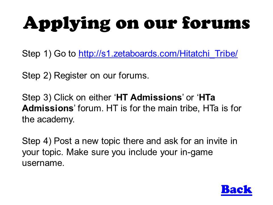 Applying on our forums Step 1) Go to http://s1.zetaboards.com/Hitatchi_Tribe/http://s1.zetaboards.com/Hitatchi_Tribe/ Step 2) Register on our forums.