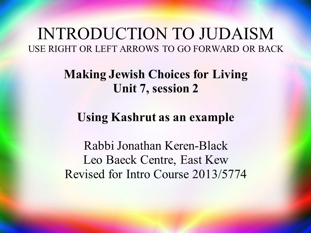 INTRODUCTION TO JUDAISM USE RIGHT OR LEFT ARROWS TO GO FORWARD OR BACK Making Jewish Choices for Living Unit 7, session 2 Using Kashrut as an example Rabbi Jonathan Keren-Black Leo Baeck Centre, East Kew Revised for Intro Course 2013/5774