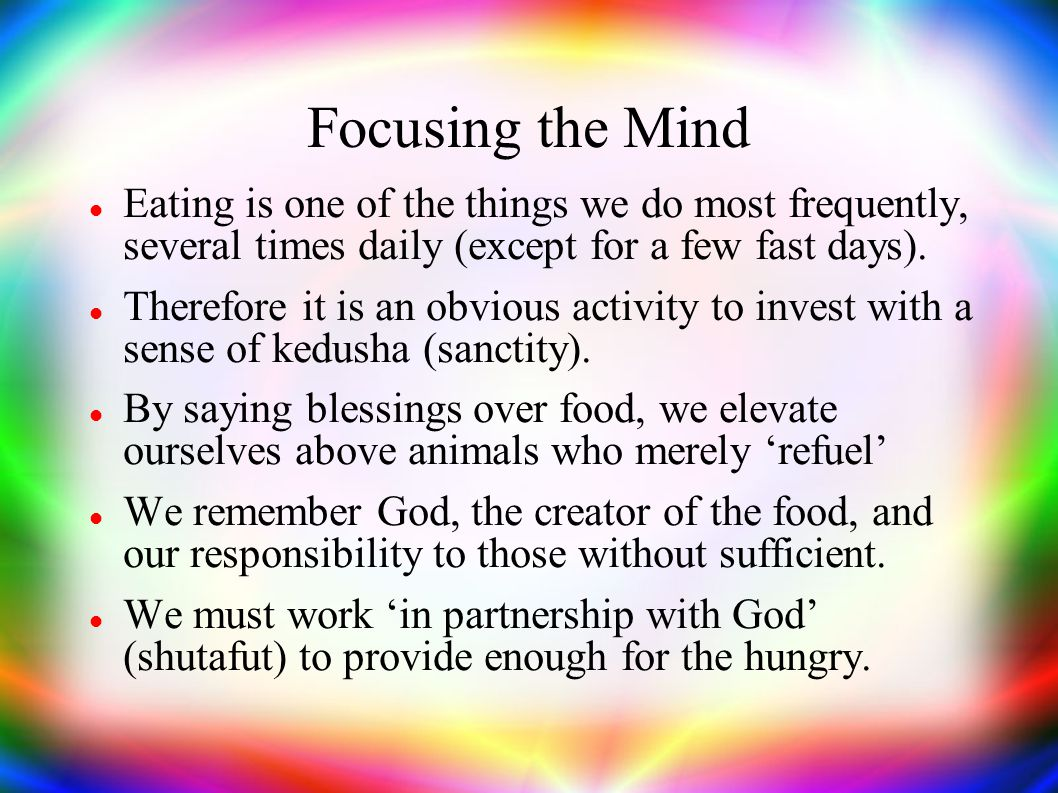 Focusing the Mind Eating is one of the things we do most frequently, several times daily (except for a few fast days).