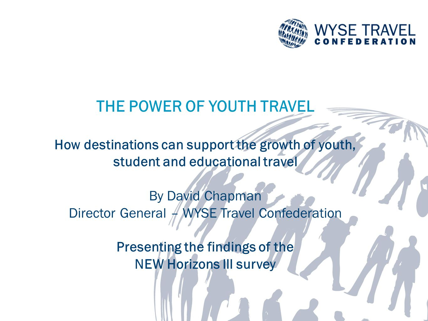 THE POWER OF YOUTH TRAVEL How destinations can support the growth of youth, student and educational travel By David Chapman Director General – WYSE Travel Confederation Presenting the findings of the NEW Horizons lll survey