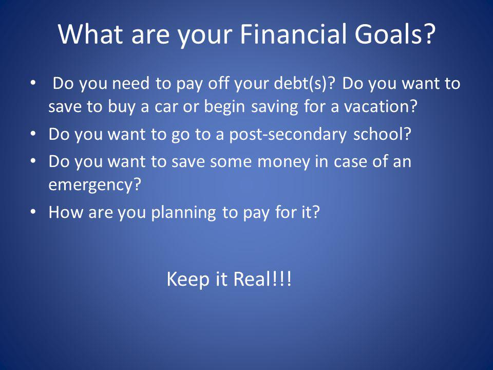 What are your Financial Goals? Do you need to pay off your debt(s)? Do you want to save to buy a car or begin saving for a vacation? Do you want to go