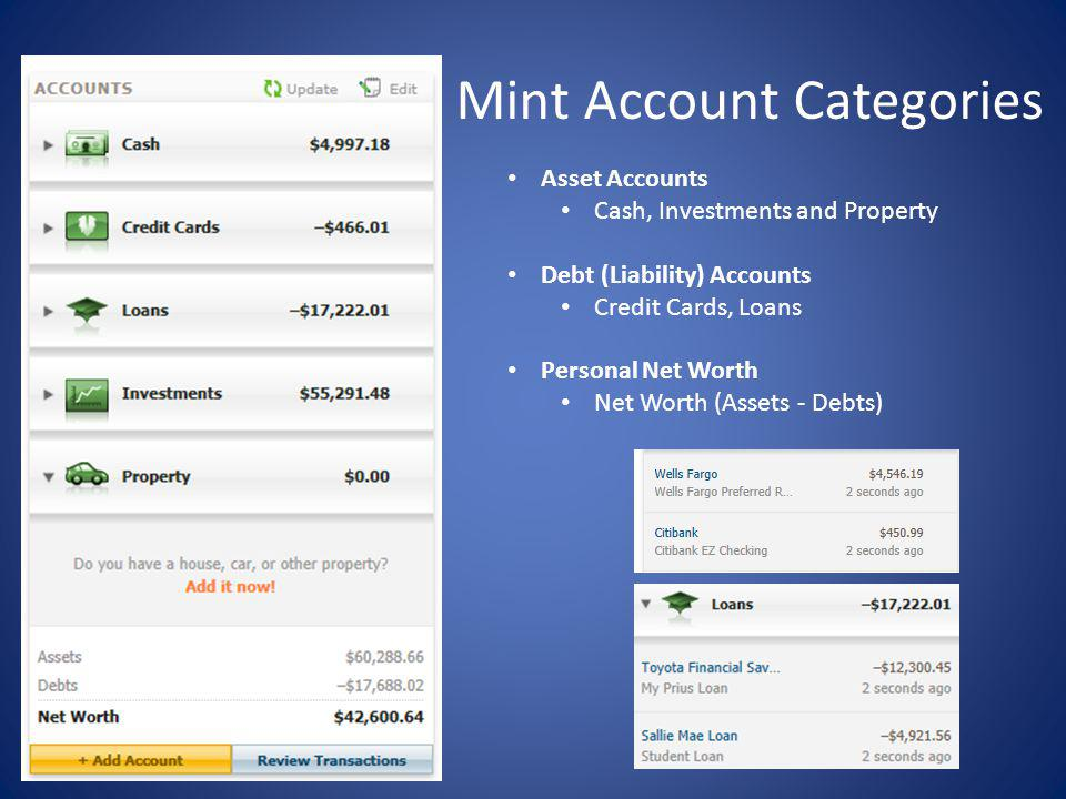 Mint Account Categories Asset Accounts Cash, Investments and Property Debt (Liability) Accounts Credit Cards, Loans Personal Net Worth Net Worth (Assets - Debts)