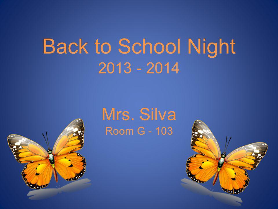 Back to School Night 2013 - 2014 Mrs. Silva Room G - 103