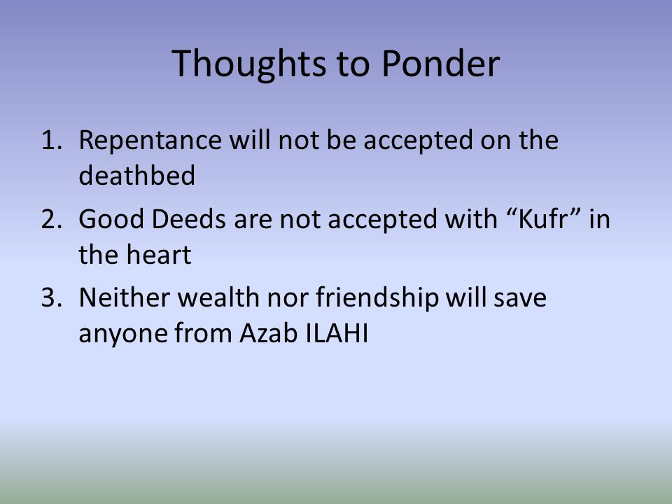 Thoughts to Ponder 1.Repentance will not be accepted on the deathbed 2.Good Deeds are not accepted with Kufr in the heart 3.Neither wealth nor friendship will save anyone from Azab ILAHI