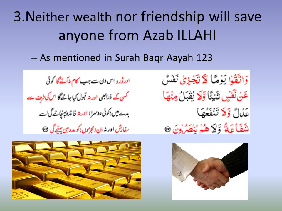 3.N either wealth nor friendship will save anyone from Azab ILLAHI – As mentioned in Surah Baqr Aayah 123