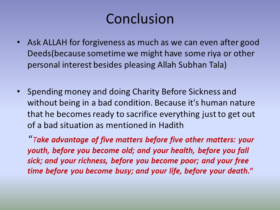 Conclusion Ask ALLAH for forgiveness as much as we can even after good Deeds(because sometime we might have some riya or other personal interest besides pleasing Allah Subhan Tala) Spending money and doing Charity Before Sickness and without being in a bad condition.