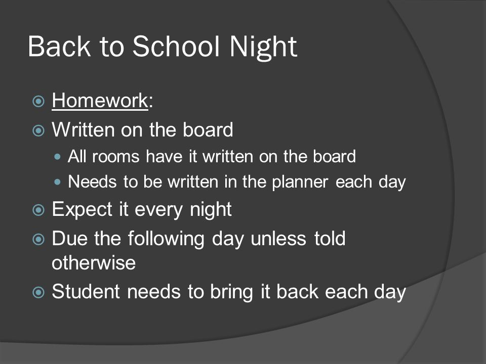 Back to School Night Homework: Written on the board All rooms have it written on the board Needs to be written in the planner each day Expect it every night Due the following day unless told otherwise Student needs to bring it back each day