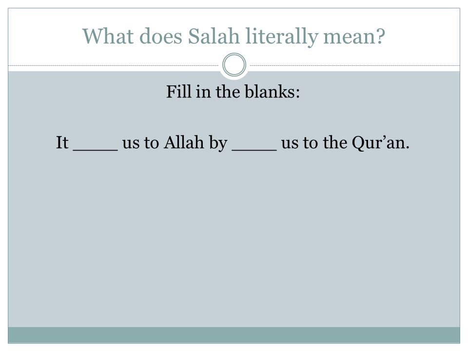 What does Salah literally mean? Fill in the blanks: It ____ us to Allah by ____ us to the Quran.