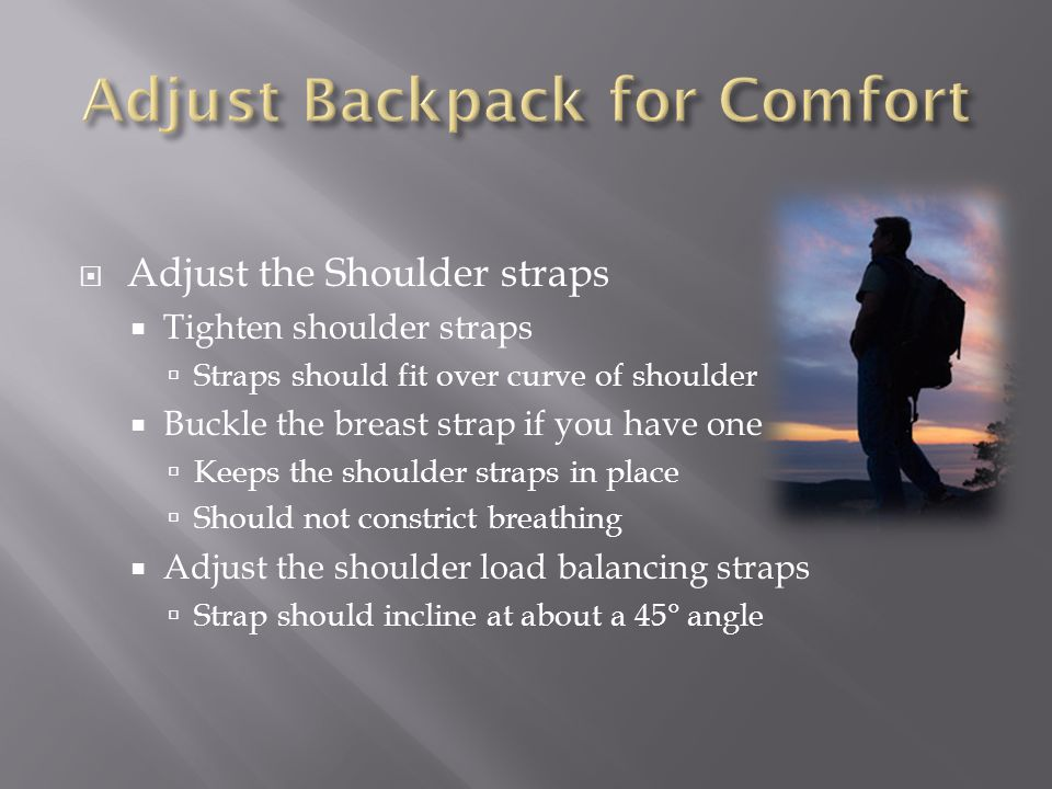 Adjust the Shoulder straps Tighten shoulder straps Straps should fit over curve of shoulder Buckle the breast strap if you have one Keeps the shoulder straps in place Should not constrict breathing Adjust the shoulder load balancing straps Strap should incline at about a 45° angle