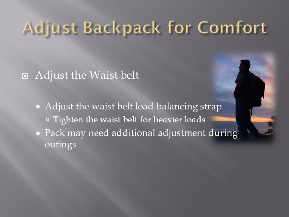 Adjust the Waist belt Adjust the waist belt load balancing strap Tighten the waist belt for heavier loads Pack may need additional adjustment during outings