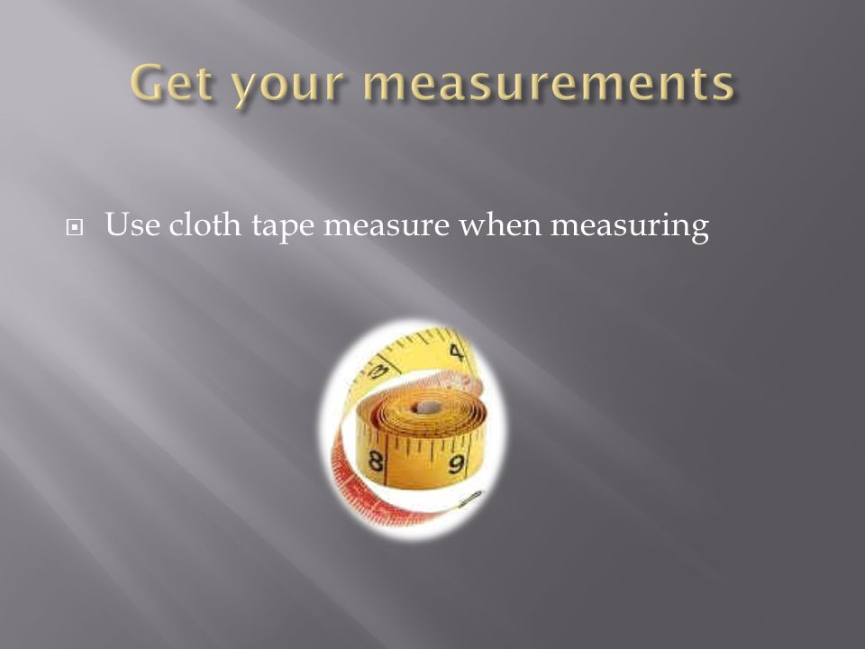 Use cloth tape measure when measuring