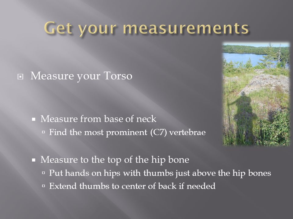 Measure your Torso Measure from base of neck Find the most prominent (C7) vertebrae Measure to the top of the hip bone Put hands on hips with thumbs just above the hip bones Extend thumbs to center of back if needed