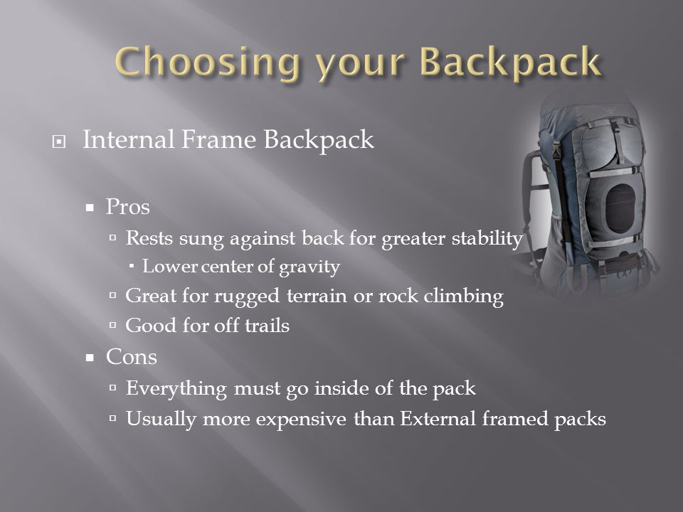 Internal Frame Backpack Pros Rests sung against back for greater stability Lower center of gravity Great for rugged terrain or rock climbing Good for off trails Cons Everything must go inside of the pack Usually more expensive than External framed packs