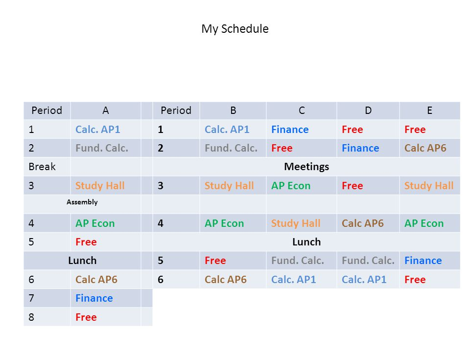 My Schedule My Schedule: M21M PeriodA BCDE 1Calc. AP11 FinanceFree 2Fund. Calc.2 FreeFinanceCalc AP6 BreakMeetings 3Study Hall3 AP EconFreeStudy Hall