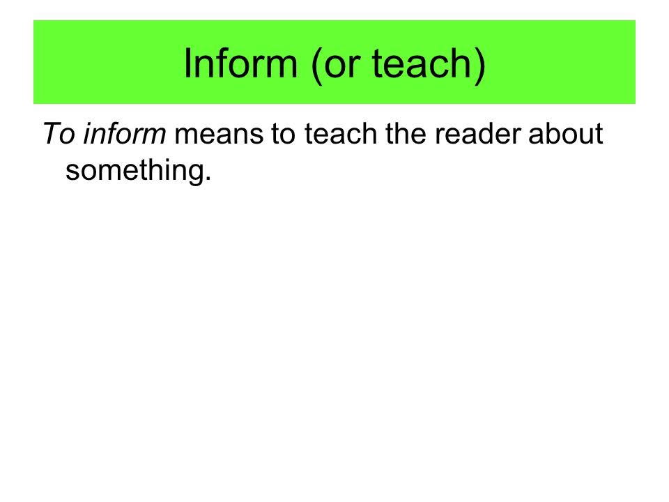 Inform (or teach) To inform means to teach the reader about something.