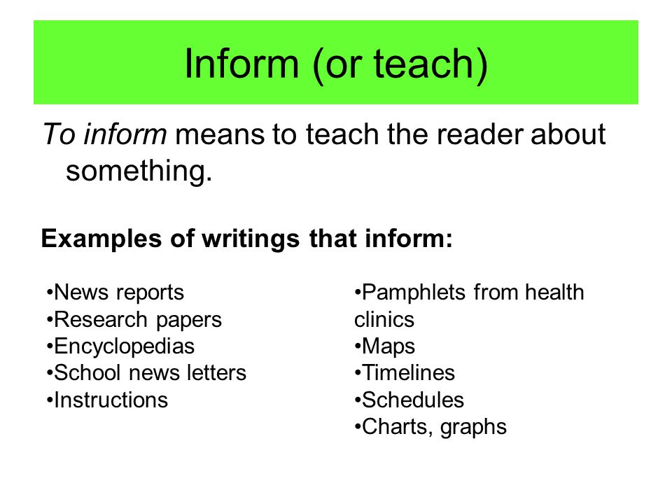 Inform (or teach) To inform means to teach the reader about something. News reports Research papers Encyclopedias School news letters Instructions Pam