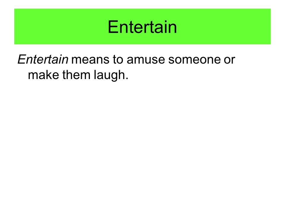Entertain Entertain means to amuse someone or make them laugh.