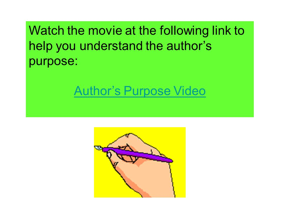 Watch the movie at the following link to help you understand the authors purpose: Authors Purpose Video