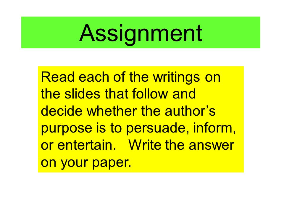 Read each of the writings on the slides that follow and decide whether the authors purpose is to persuade, inform, or entertain. Write the answer on y