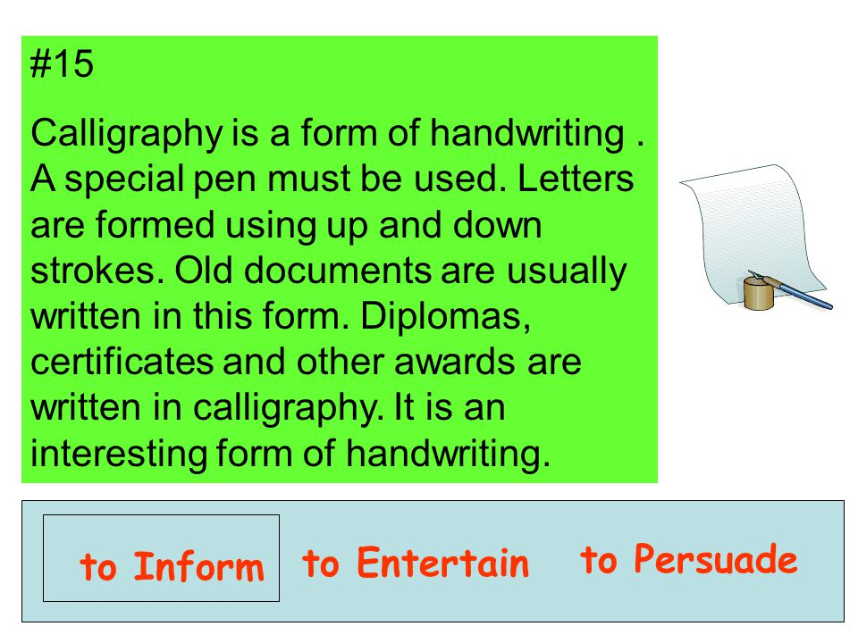 #15 Calligraphy is a form of handwriting. A special pen must be used. Letters are formed using up and down strokes. Old documents are usually written