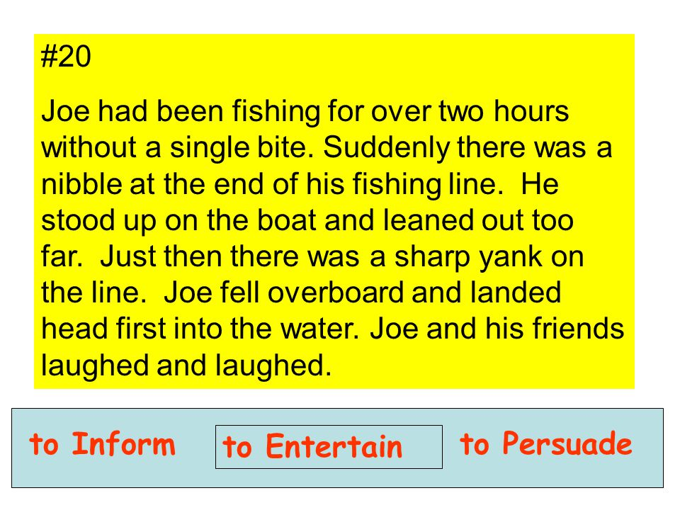to Inform to Entertain to Persuade #20 Joe had been fishing for over two hours without a single bite. Suddenly there was a nibble at the end of his fi