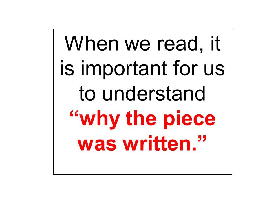When we read, it is important for us to understand why the piece was written.