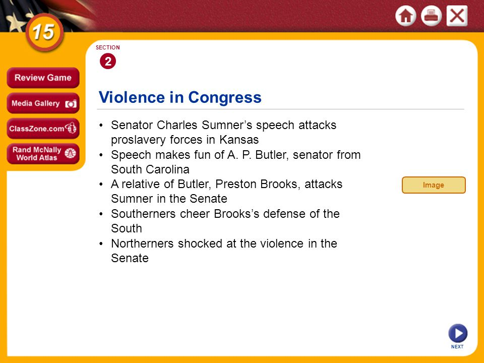 Violence in Congress NEXT 2 SECTION Senator Charles Sumners speech attacks proslavery forces in Kansas A relative of Butler, Preston Brooks, attacks S