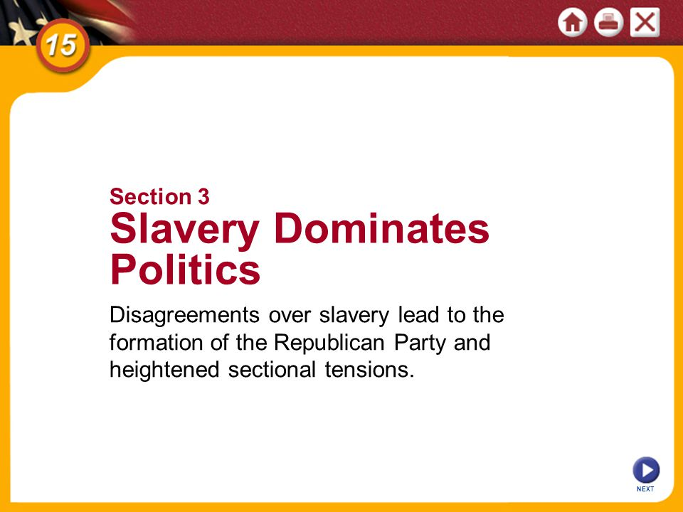 NEXT Section 3 Slavery Dominates Politics Disagreements over slavery lead to the formation of the Republican Party and heightened sectional tensions.
