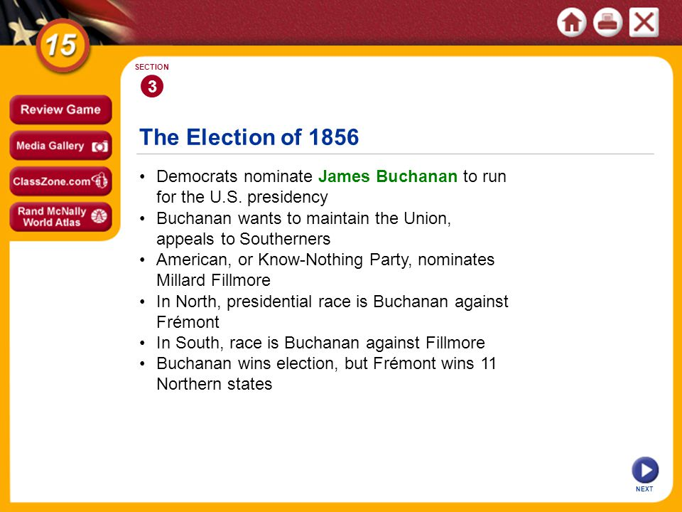 The Election of 1856 NEXT 3 SECTION Democrats nominate James Buchanan to run for the U.S. presidency In North, presidential race is Buchanan against F