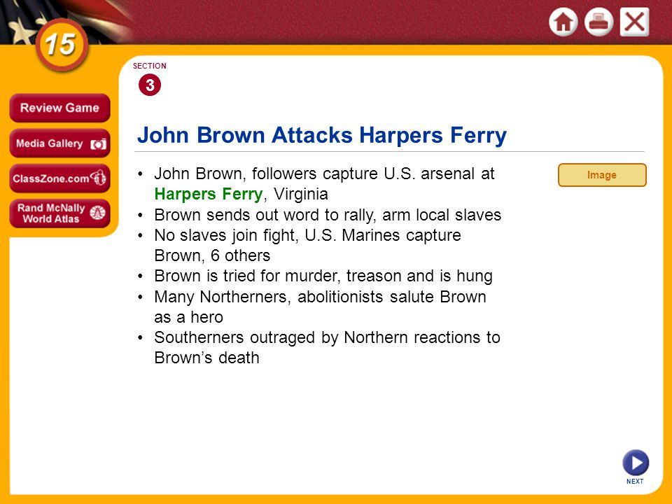 John Brown Attacks Harpers Ferry NEXT 3 SECTION John Brown, followers capture U.S. arsenal at Harpers Ferry, Virginia Brown sends out word to rally, a