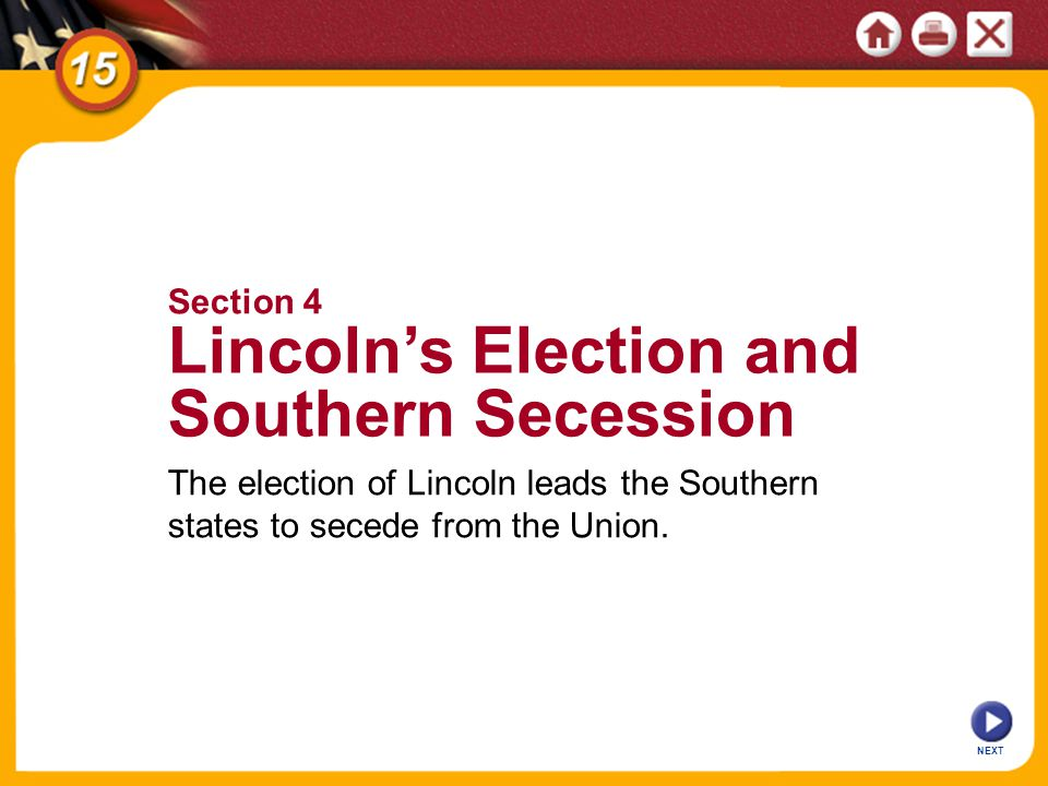 NEXT Section 4 Lincolns Election and Southern Secession The election of Lincoln leads the Southern states to secede from the Union.