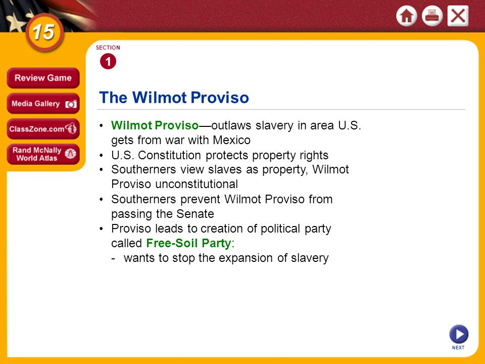 The Wilmot Proviso NEXT 1 SECTION Wilmot Provisooutlaws slavery in area U.S. gets from war with Mexico Southerners prevent Wilmot Proviso from passing