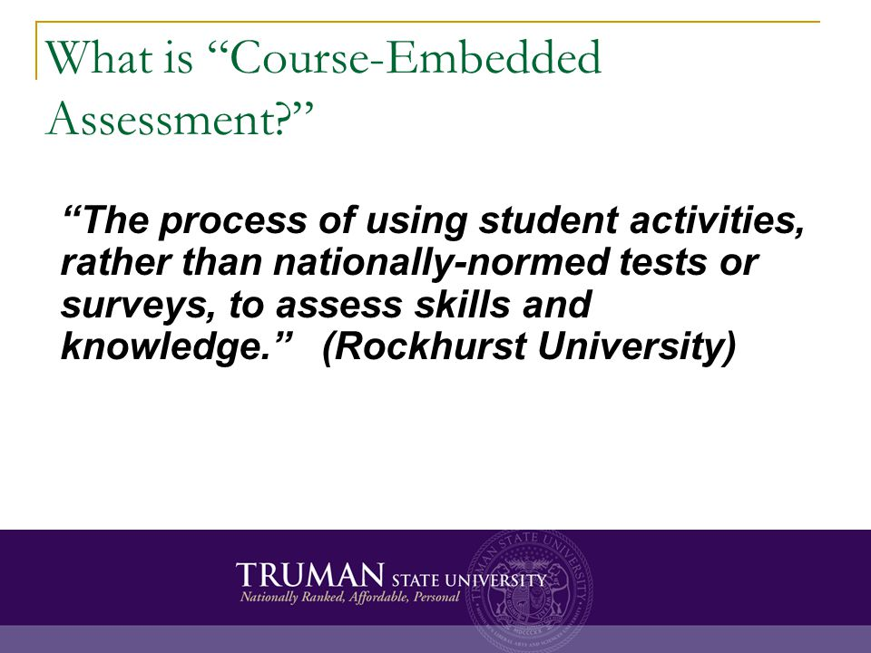 What is Course-Embedded Assessment? The process of using student activities, rather than nationally-normed tests or surveys, to assess skills and know