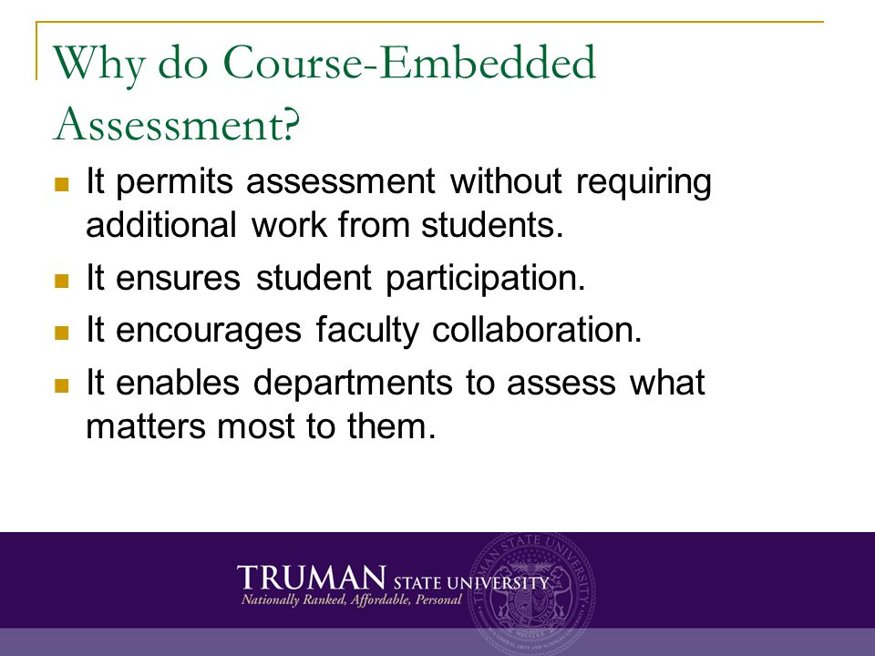 Why do Course-Embedded Assessment? It permits assessment without requiring additional work from students. It ensures student participation. It encoura