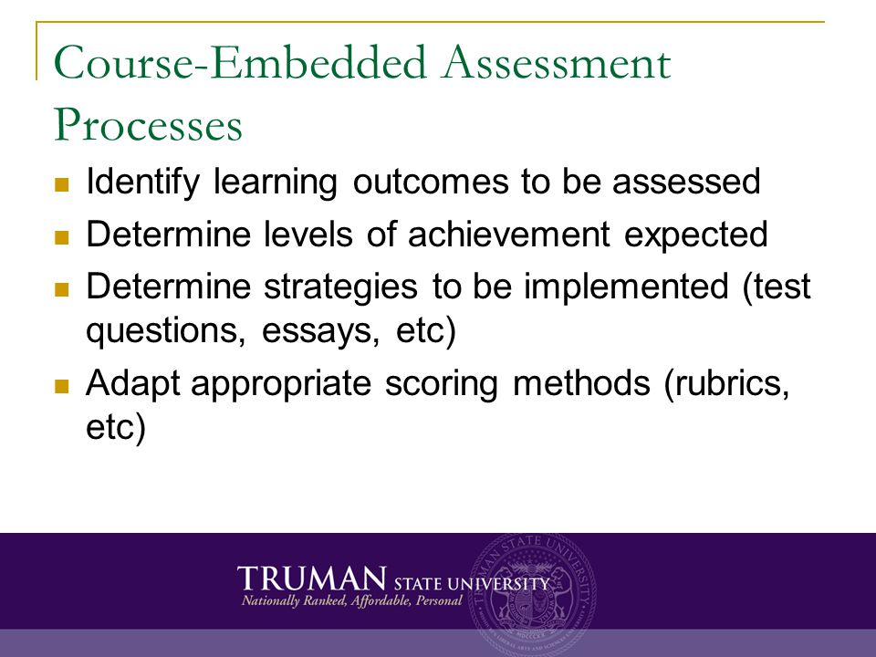 Course-Embedded Assessment Processes Identify learning outcomes to be assessed Determine levels of achievement expected Determine strategies to be implemented (test questions, essays, etc) Adapt appropriate scoring methods (rubrics, etc)