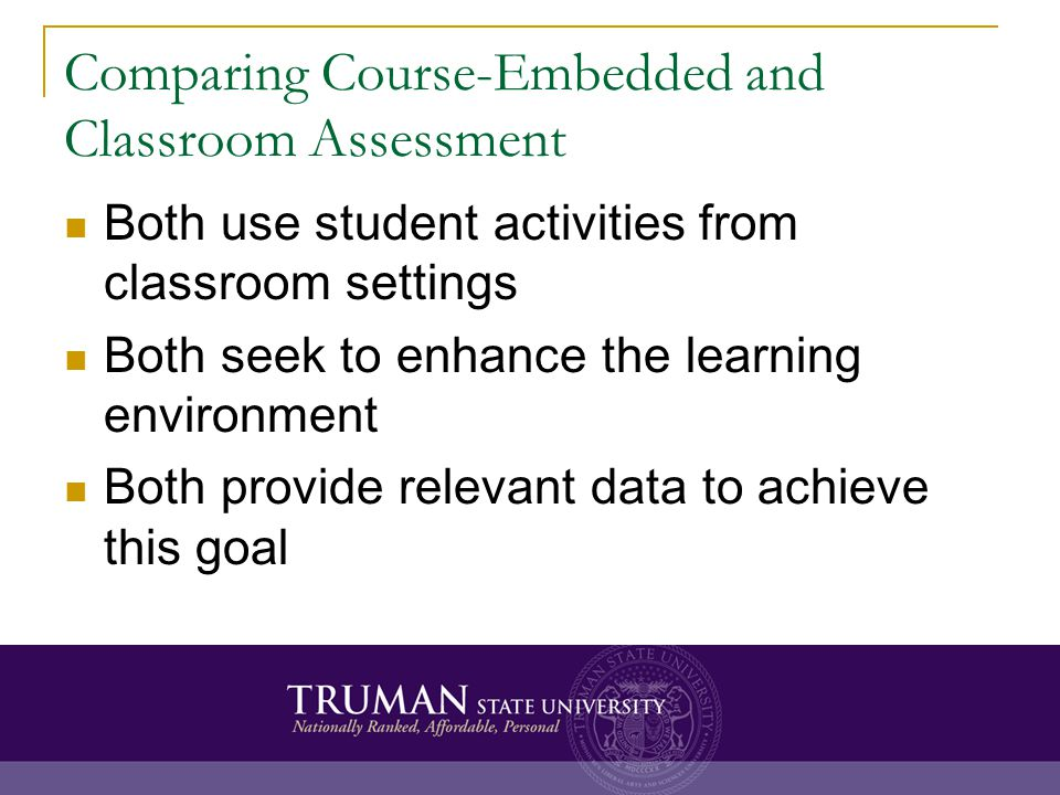 Comparing Course-Embedded and Classroom Assessment Both use student activities from classroom settings Both seek to enhance the learning environment Both provide relevant data to achieve this goal