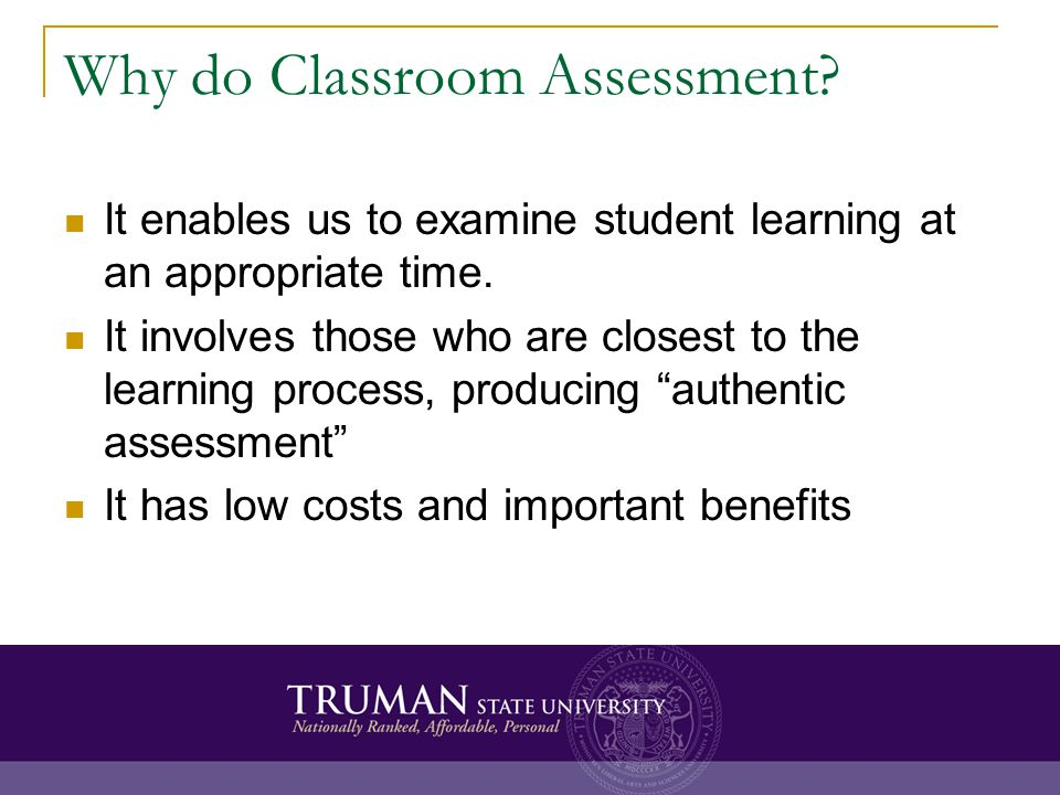 Why do Classroom Assessment? It enables us to examine student learning at an appropriate time. It involves those who are closest to the learning proce