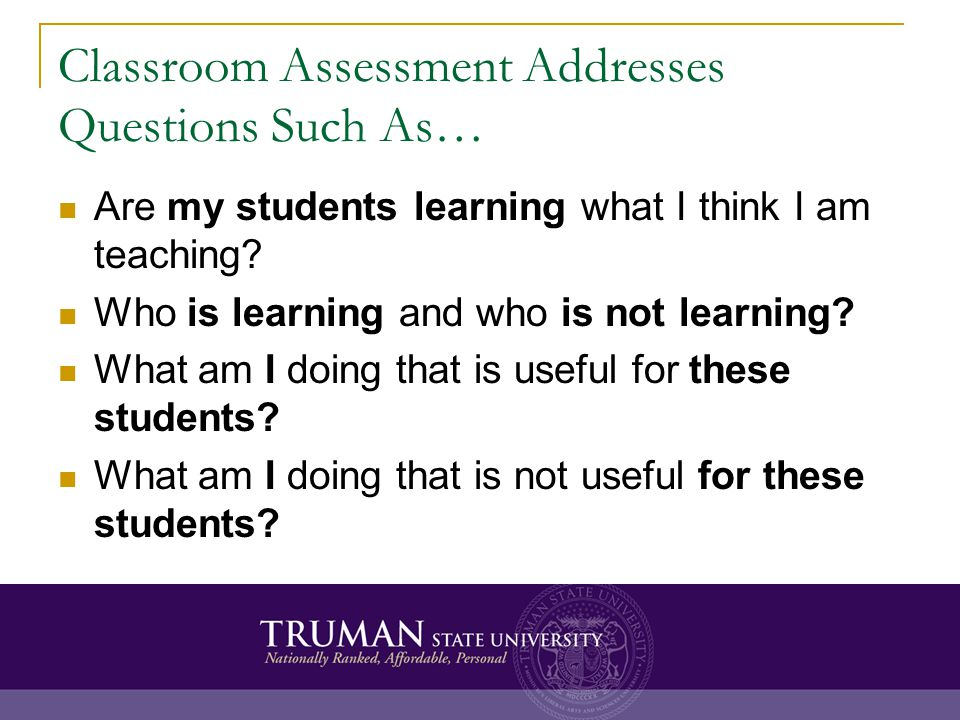 Classroom Assessment Addresses Questions Such As… Are my students learning what I think I am teaching.