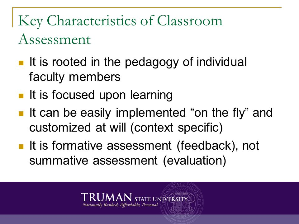 Key Characteristics of Classroom Assessment It is rooted in the pedagogy of individual faculty members It is focused upon learning It can be easily im