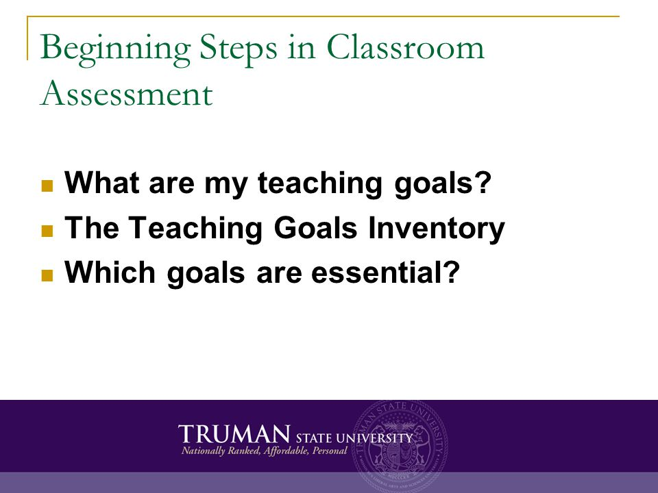Beginning Steps in Classroom Assessment What are my teaching goals? The Teaching Goals Inventory Which goals are essential?