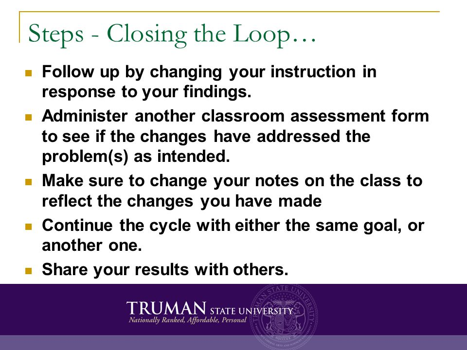 Steps - Closing the Loop… Follow up by changing your instruction in response to your findings. Administer another classroom assessment form to see if